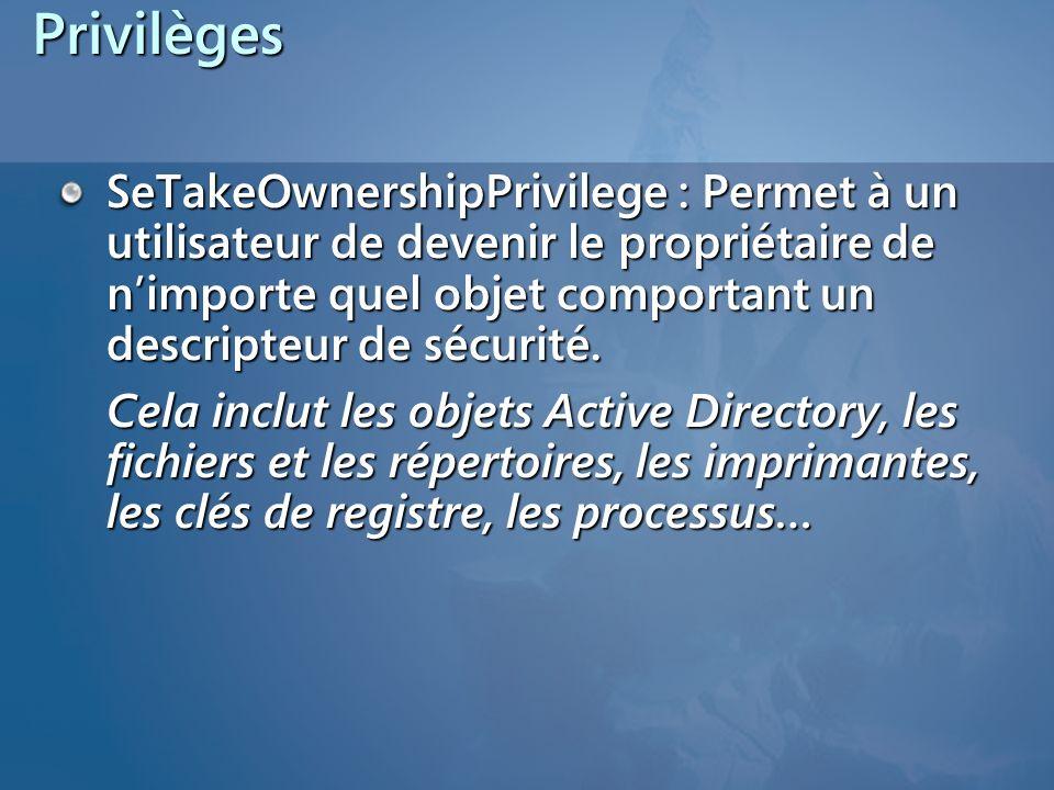 Privilèges SeTakeOwnershipPrivilege : Permet à un utilisateur de devenir le propriétaire de nimporte quel objet comportant un descripteur de sécurité.