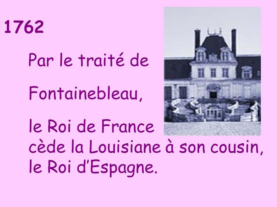1762 Par le traité de Fontainebleau, le Roi de France cède la Louisiane à son cousin, le Roi dEspagne.