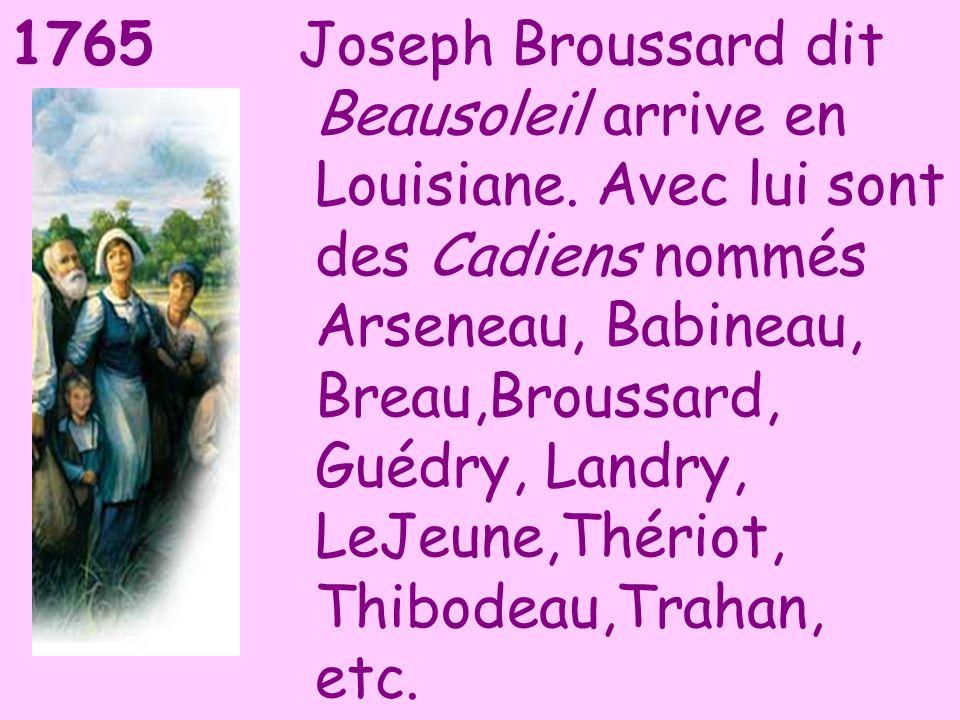 1765Joseph Broussard dit Beausoleil arrive en Louisiane. Avec lui sont des Cadiens nommés Arseneau, Babineau, Breau,Broussard, Guédry, Landry, LeJeune