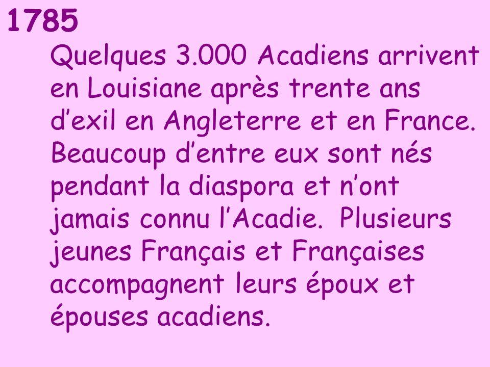 1785 Quelques 3.000 Acadiens arrivent en Louisiane après trente ans dexil en Angleterre et en France. Beaucoup dentre eux sont nés pendant la diaspora