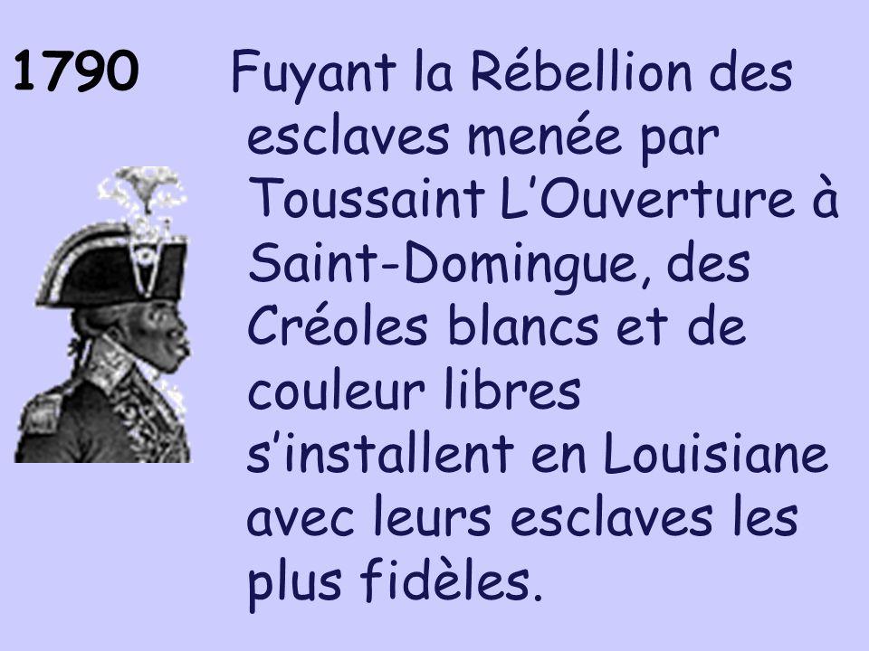 1790 Fuyant la Rébellion des esclaves menée par Toussaint LOuverture à Saint-Domingue, des Créoles blancs et de couleur libres sinstallent en Louisian
