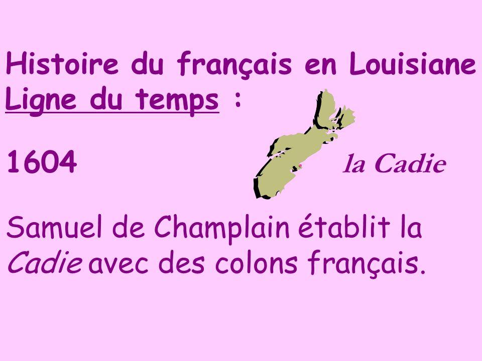 Histoire du français en Louisiane Ligne du temps : 1604 la Cadie Samuel de Champlain établit la Cadie avec des colons français.