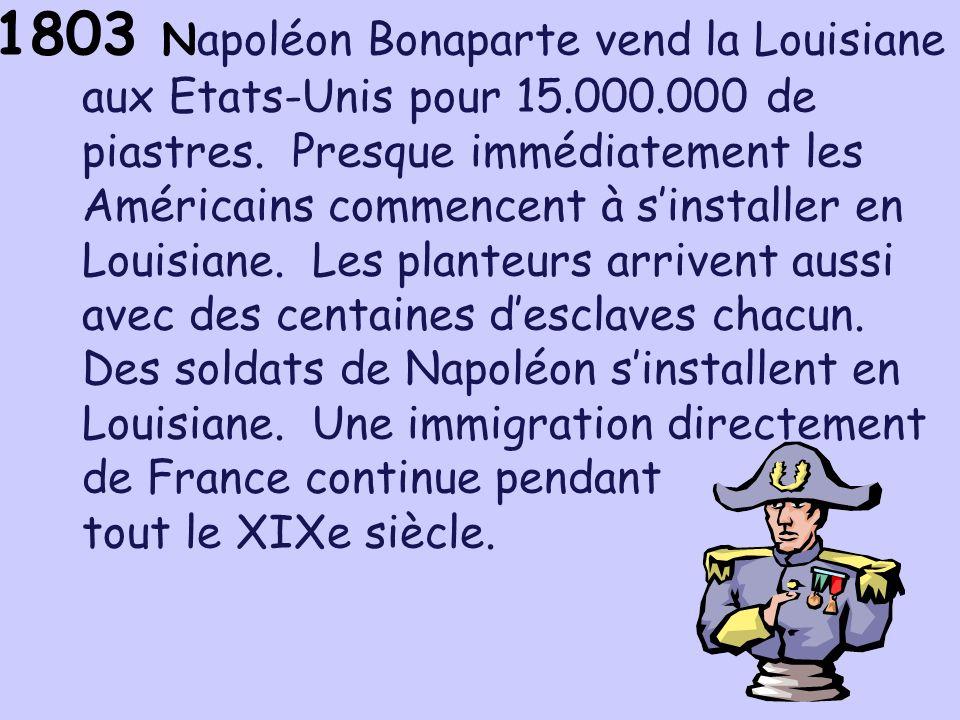 1803 N apoléon Bonaparte vend la Louisiane aux Etats-Unis pour 15.000.000 de piastres. Presque immédiatement les Américains commencent à sinstaller en