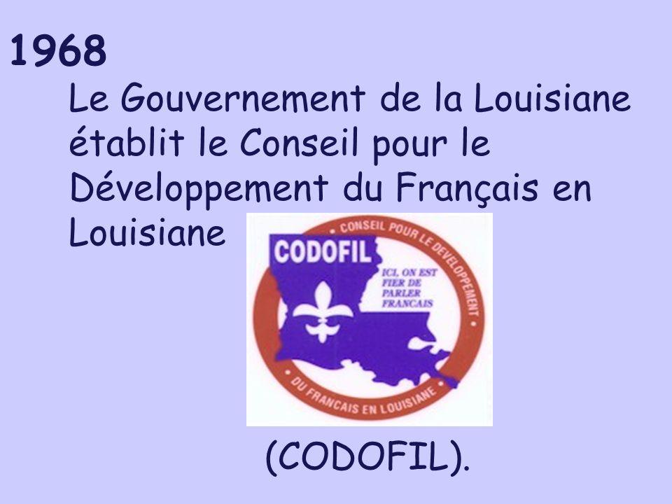 1968 Le Gouvernement de la Louisiane établit le Conseil pour le Développement du Français en Louisiane (CODOFIL).