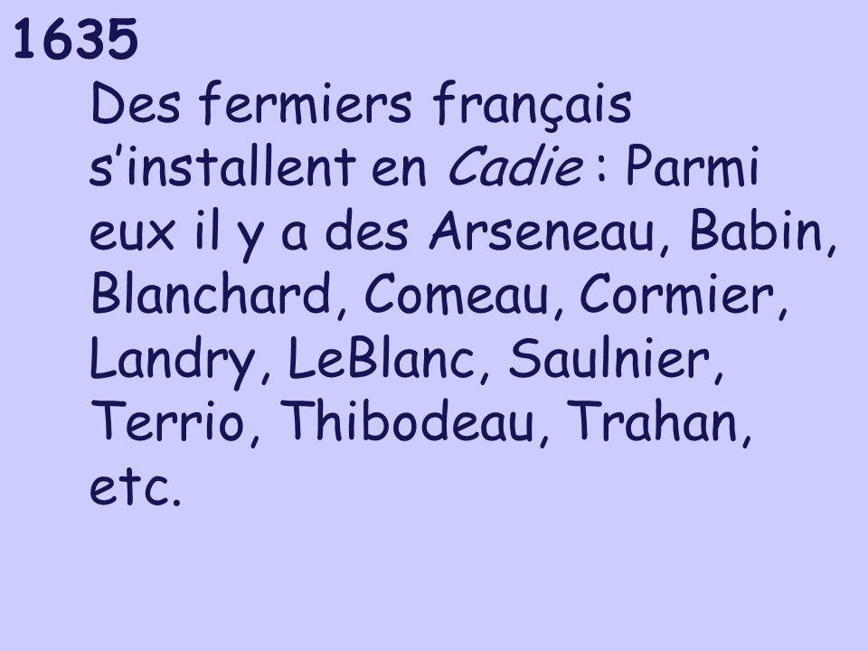 1635 Des fermiers français sinstallent en Cadie : Parmi eux il y a des Arseneau, Babin, Blanchard, Comeau, Cormier, Landry, LeBlanc, Saulnier, Terrio,