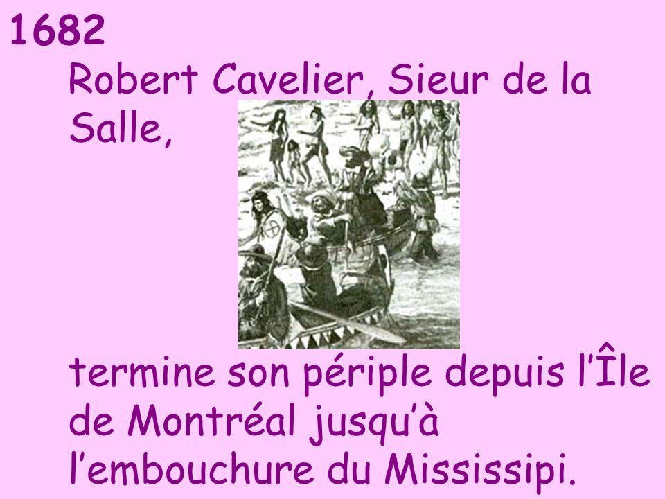 1682 Robert Cavelier, Sieur de la Salle, termine son périple depuis lÎle de Montréal jusquà lembouchure du Mississipi.