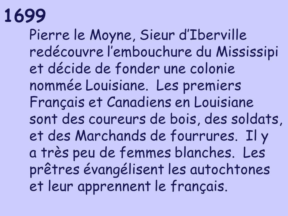 1699 Pierre le Moyne, Sieur dIberville redécouvre lembouchure du Mississipi et décide de fonder une colonie nommée Louisiane. Les premiers Français et