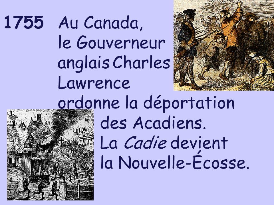 1755Au Canada, le Gouverneur anglaisCharles Lawrence ordonne la déportation des Acadiens. La Cadie devient la Nouvelle-Écosse.