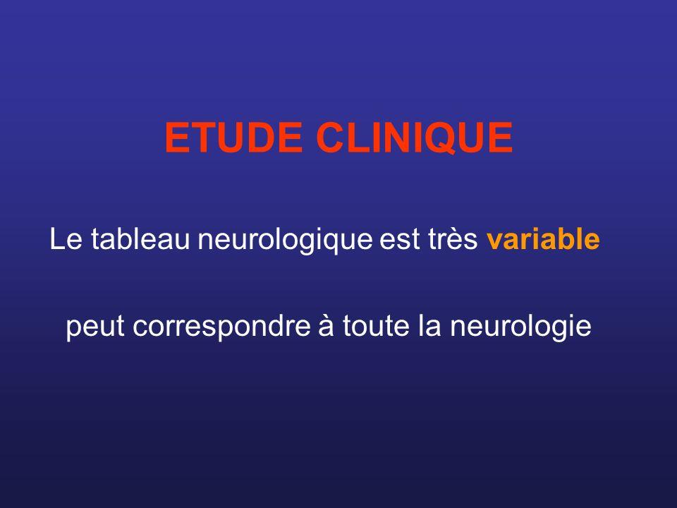 ETUDE CLINIQUE Le tableau neurologique est très variable peut correspondre à toute la neurologie