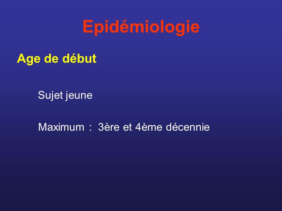 Epidémiologie Age de début Sujet jeune Maximum : 3ère et 4ème décennie