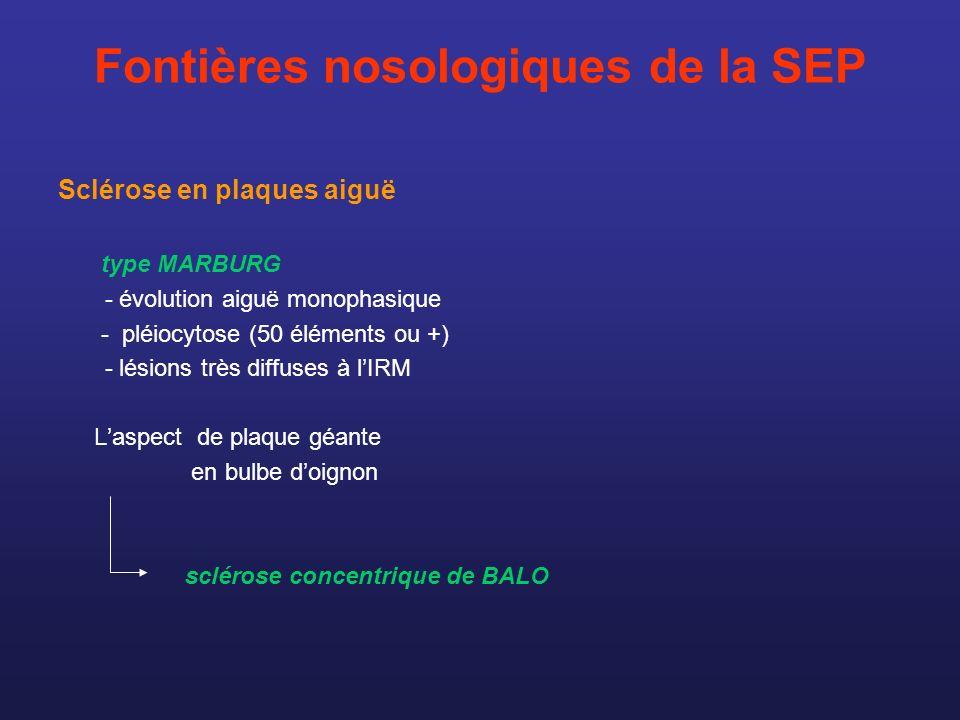 Fontières nosologiques de la SEP Sclérose en plaques aiguë type MARBURG - évolution aiguë monophasique - pléiocytose (50 éléments ou +) - lésions très
