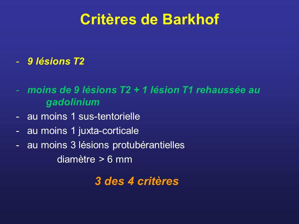 Critères de Barkhof -9 lésions T2 -moins de 9 lésions T2 + 1 lésion T1 rehaussée au gadolinium -au moins 1 sus-tentorielle -au moins 1 juxta-corticale