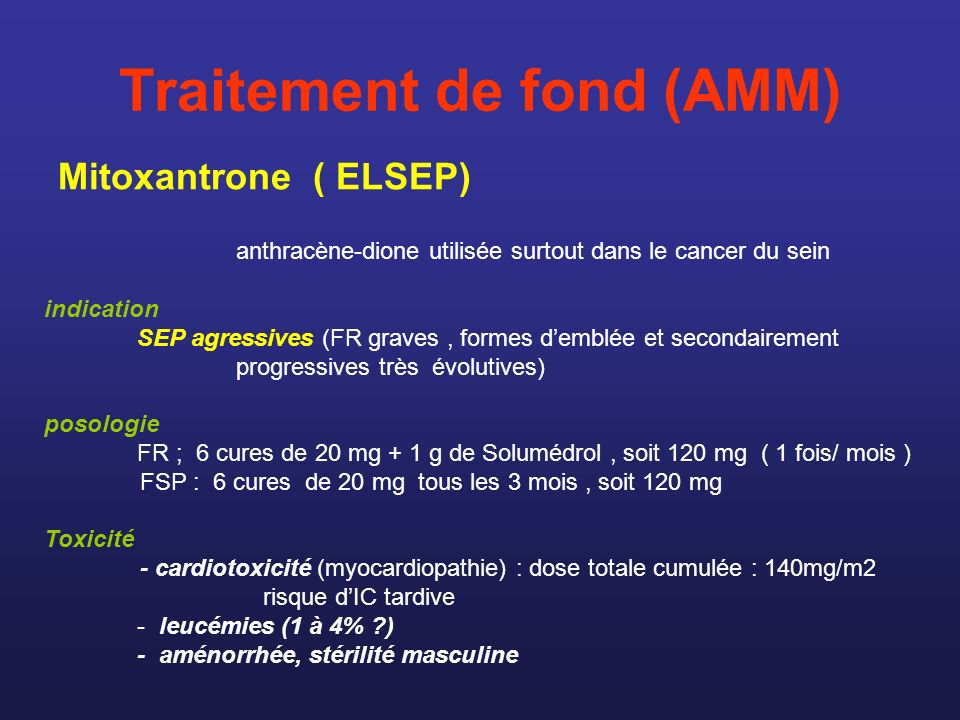 Traitement de fond (AMM) Mitoxantrone ( ELSEP) anthracène-dione utilisée surtout dans le cancer du sein indication SEP agressives (FR graves, formes d