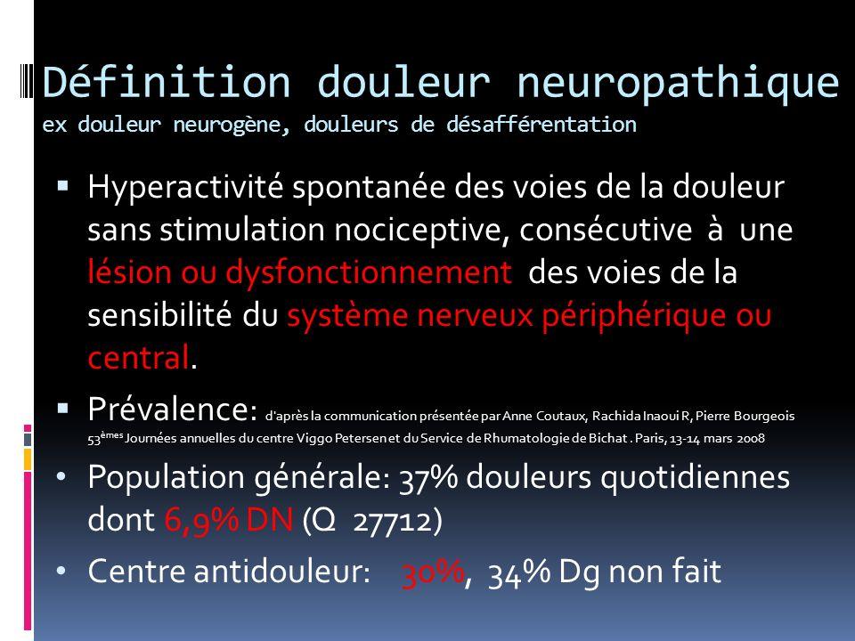 Définition douleur neuropathique ex douleur neurogène, douleurs de désafférentation Hyperactivité spontanée des voies de la douleur sans stimulation n