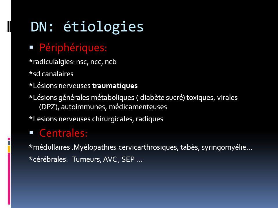 DN: étiologies Périphériques: *radiculalgies: nsc, ncc, ncb *sd canalaires *Lésions nerveuses traumatiques *Lésions générales métaboliques ( diabète s