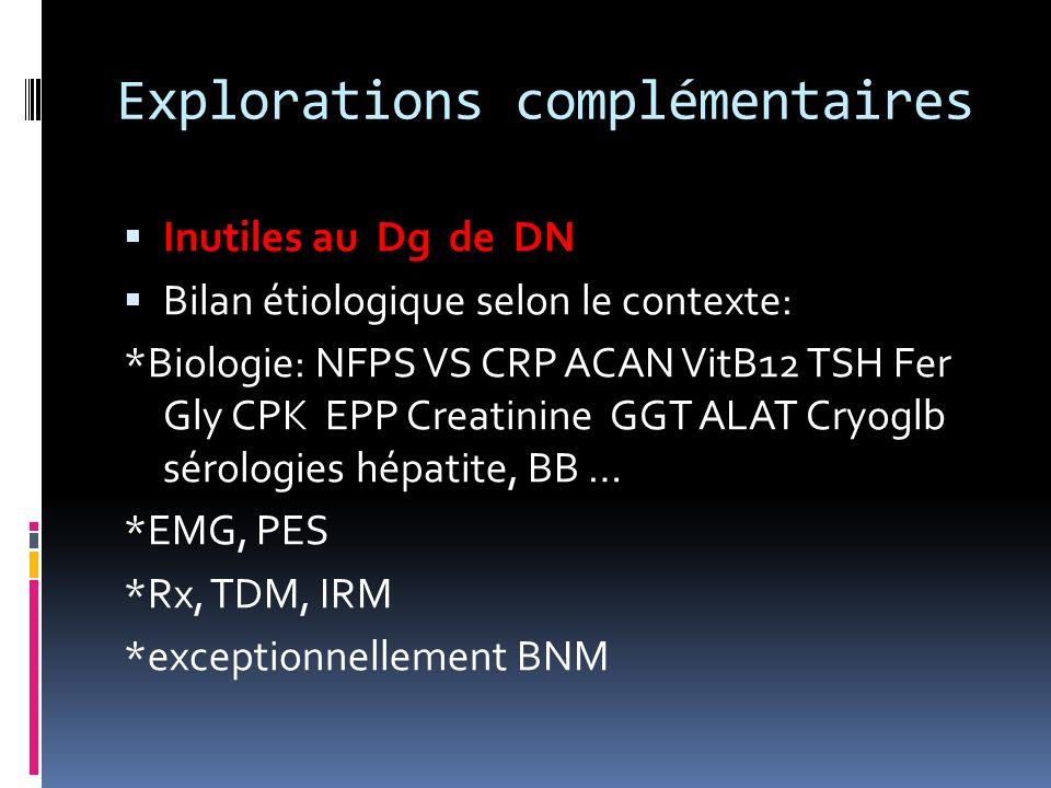 Explorations complémentaires Inutiles au Dg de DN Bilan étiologique selon le contexte: *Biologie: NFPS VS CRP ACAN VitB12 TSH Fer Gly CPK EPP Creatini
