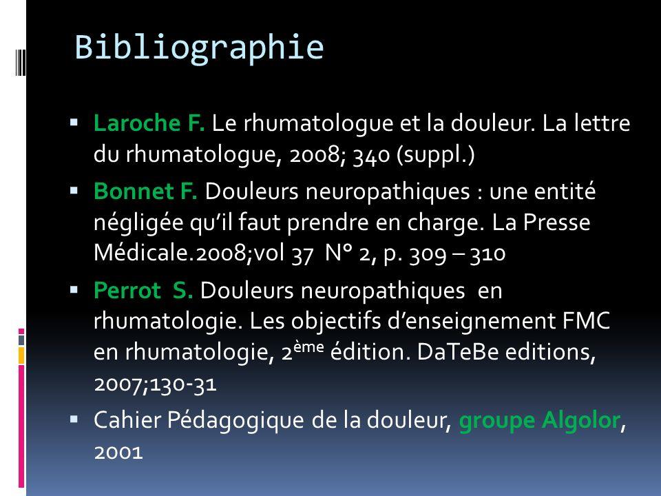 Bibliographie Laroche F. Le rhumatologue et la douleur. La lettre du rhumatologue, 2008; 340 (suppl.) Bonnet F. Douleurs neuropathiques : une entité n