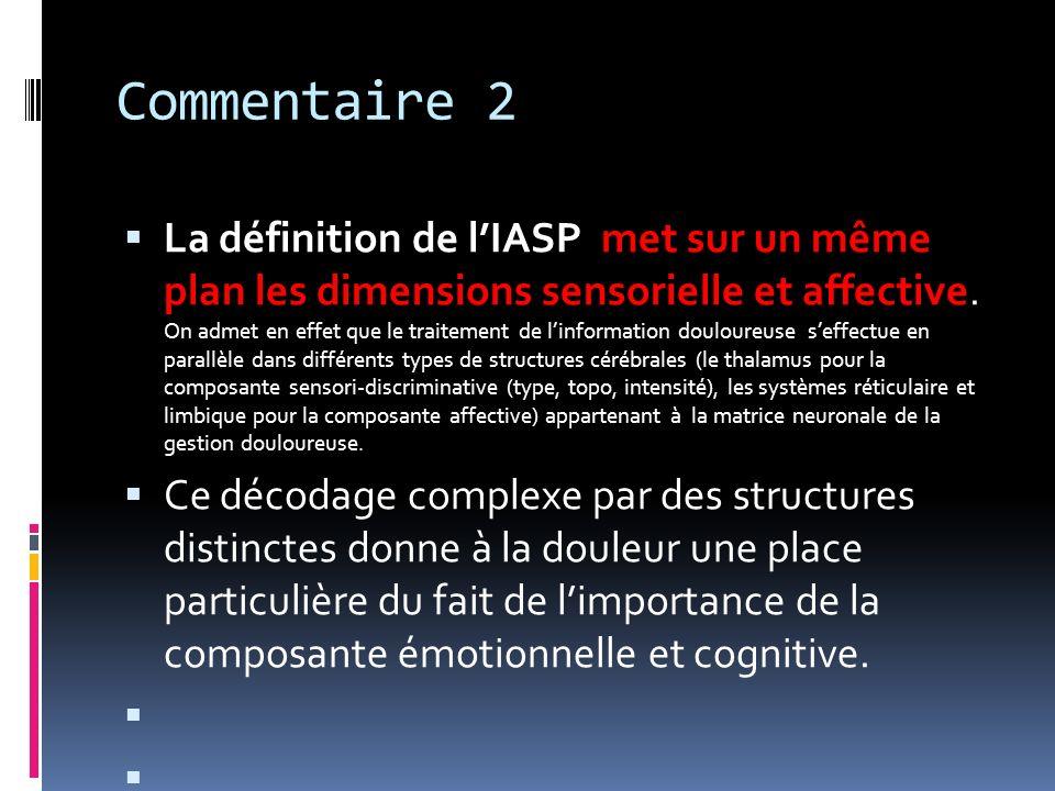 Commentaire 2 La définition de lIASP met sur un même plan les dimensions sensorielle et affective. On admet en effet que le traitement de linformation