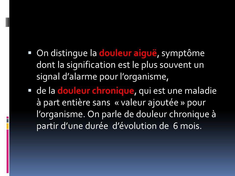 On distingue la douleur aiguë, symptôme dont la signification est le plus souvent un signal dalarme pour lorganisme, de la douleur chronique, qui est