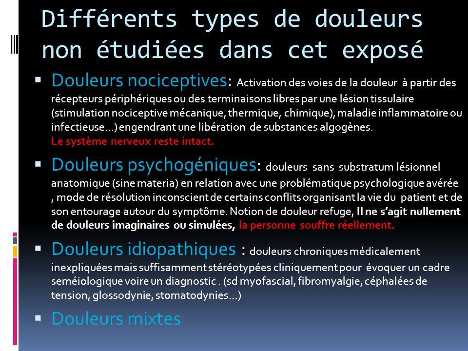 Différents types de douleurs non étudiées dans cet exposé Douleurs nociceptives: Activation des voies de la douleur à partir des récepteurs périphériq