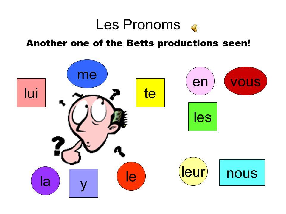 Les Pronoms Another one of the Betts productions seen! me te vous nous le la les lui leur y en