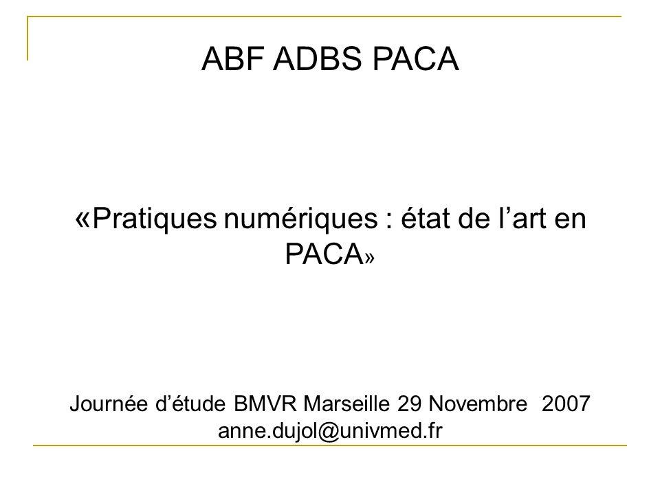ABF ADBS PACA « Pratiques numériques : état de lart en PACA » Journée détude BMVR Marseille 29 Novembre 2007 anne.dujol@univmed.fr