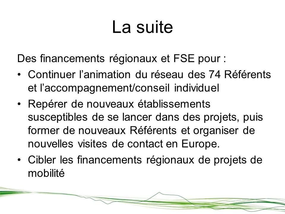 Des financements régionaux et FSE pour : Continuer lanimation du réseau des 74 Référents et laccompagnement/conseil individuel Repérer de nouveaux établissements susceptibles de se lancer dans des projets, puis former de nouveaux Référents et organiser de nouvelles visites de contact en Europe.