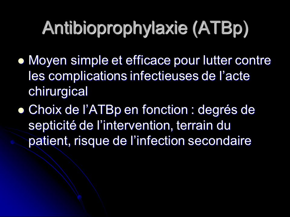 Antibioprophylaxie (ATBp) Moyen simple et efficace pour lutter contre les complications infectieuses de lacte chirurgical Moyen simple et efficace pou