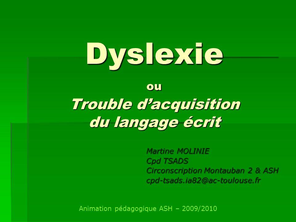 Dyslexie ou Trouble dacquisition du langage écrit Martine MOLINIE Cpd TSADS Circonscription Montauban 2 & ASH cpd-tsads.ia82@ac-toulouse.fr Animation
