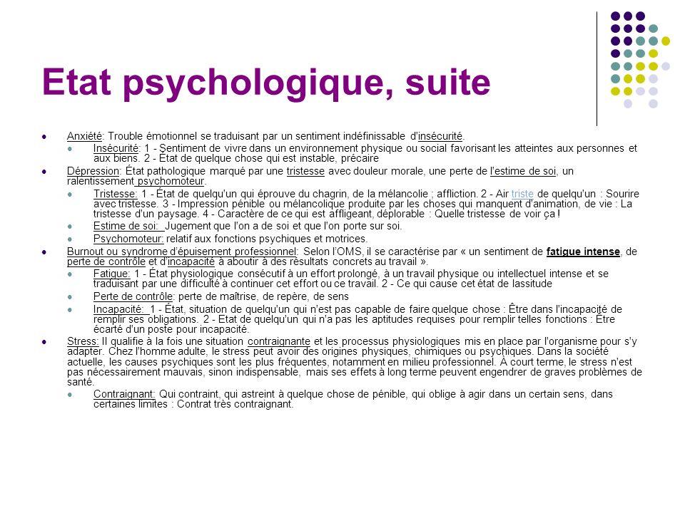 Etat psychologique, suite Anxiété: Trouble émotionnel se traduisant par un sentiment indéfinissable d'insécurité. Insécurité: 1 - Sentiment de vivre d