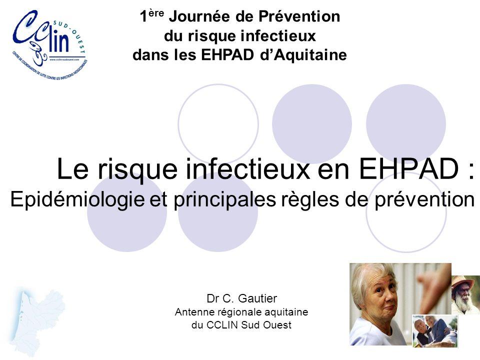 Le risque infectieux en EHPAD : Epidémiologie et principales règles de prévention Dr C. Gautier Antenne régionale aquitaine du CCLIN Sud Ouest 1 ère J