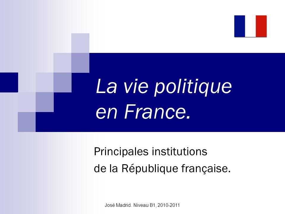 José Madrid. Niveau B1, 2010-2011 La vie politique en France. Principales institutions de la République française.