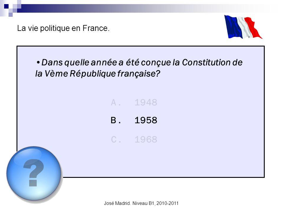José Madrid. Niveau B1, 2010-2011 La vie politique en France. Dans quelle année a été conçue la Constitution de la Vème République française? A. B. C.
