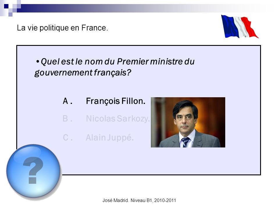 José Madrid. Niveau B1, 2010-2011 La vie politique en France. Quel est le nom du Premier ministre du gouvernement français? A. B. C. François Fillon.