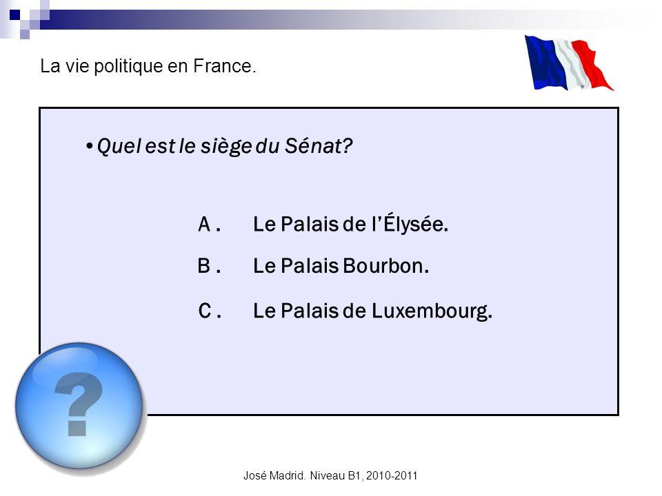 José Madrid. Niveau B1, 2010-2011 La vie politique en France. Quel est le siège du Sénat? A. B. C. Le Palais de lÉlysée. Le Palais Bourbon. Le Palais