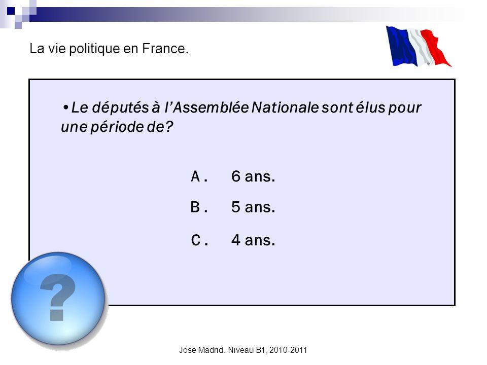 José Madrid. Niveau B1, 2010-2011 La vie politique en France. Le députés à lAssemblée Nationale sont élus pour une période de? A. B. C. 6 ans. 5 ans.