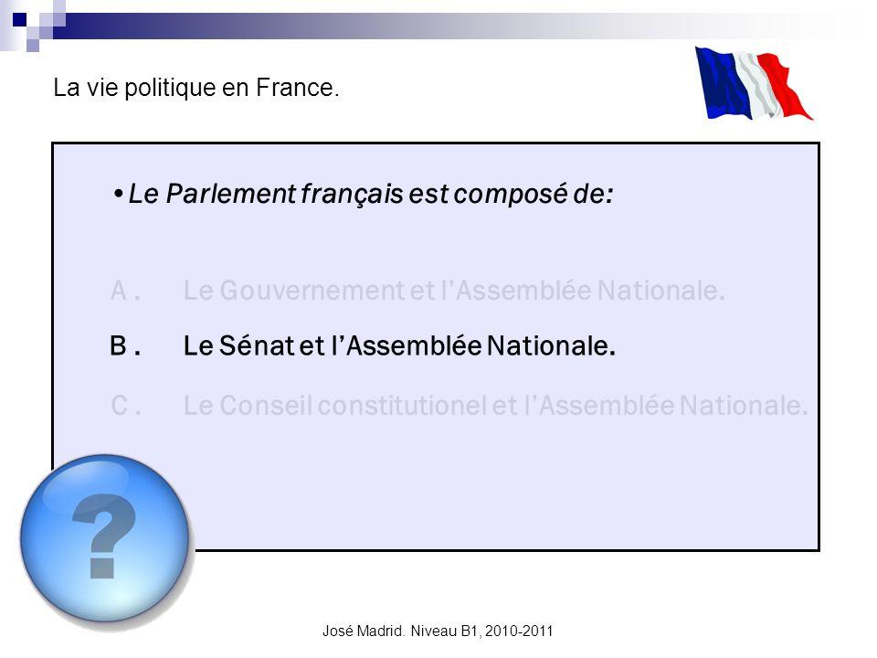 José Madrid. Niveau B1, 2010-2011 La vie politique en France. Le Parlement français est composé de: A. B. C. Le Gouvernement et lAssemblée Nationale.