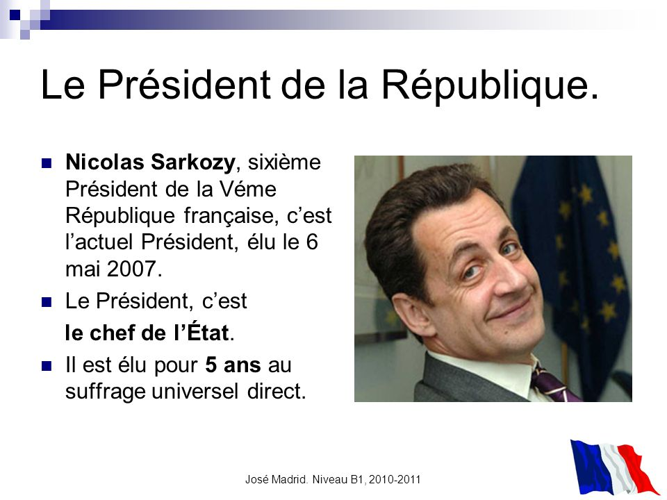 José Madrid. Niveau B1, 2010-2011 Le Président de la République. Nicolas Sarkozy, sixième Président de la Véme République française, cest lactuel Prés