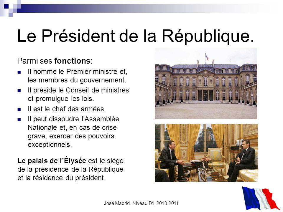 José Madrid. Niveau B1, 2010-2011 Le Président de la République. Parmi ses fonctions: Il nomme le Premier ministre et, les membres du gouvernement. Il