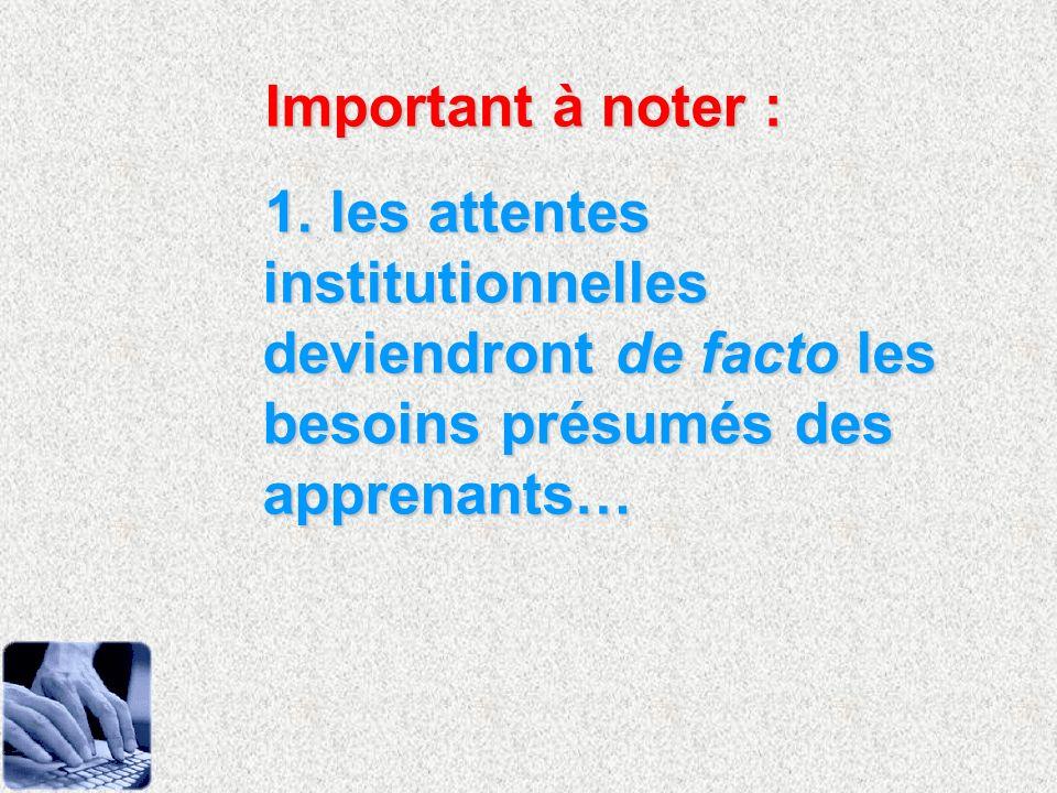 Important à noter : 1. les attentes institutionnelles deviendront de facto les besoins présumés des apprenants…
