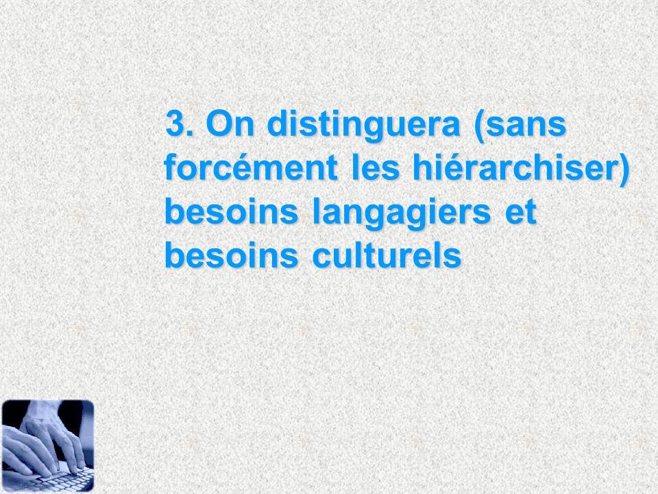 3. On distinguera (sans forcément les hiérarchiser) besoins langagiers et besoins culturels