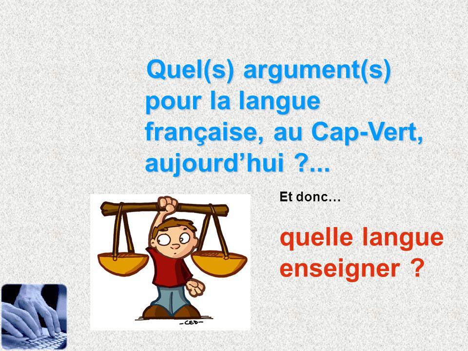 Quel(s) argument(s) pour la langue française, au Cap-Vert, aujourdhui ?... Et donc… quelle langue enseigner ?