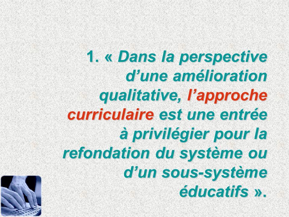 1. « Dans la perspective dune amélioration qualitative, lapproche curriculaire est une entrée à privilégier pour la refondation du système ou dun sous