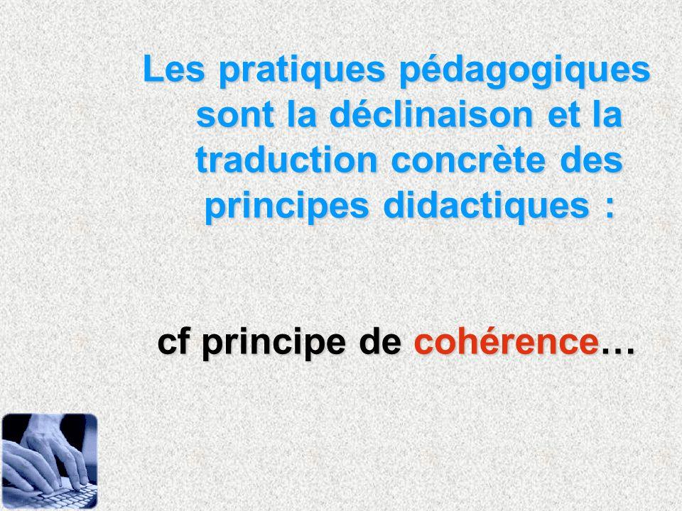 Les pratiques pédagogiques sont la déclinaison et la traduction concrète des principes didactiques : cf principe de cohérence…