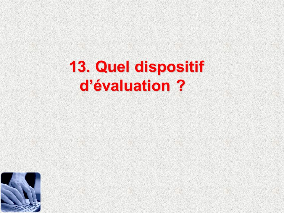 13. Quel dispositif dévaluation ?