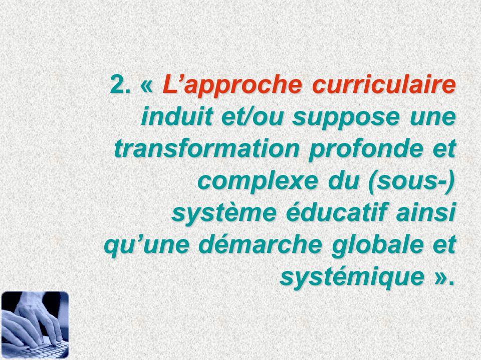 2. « Lapproche curriculaire induit et/ou suppose une transformation profonde et complexe du (sous-) système éducatif ainsi quune démarche globale et s