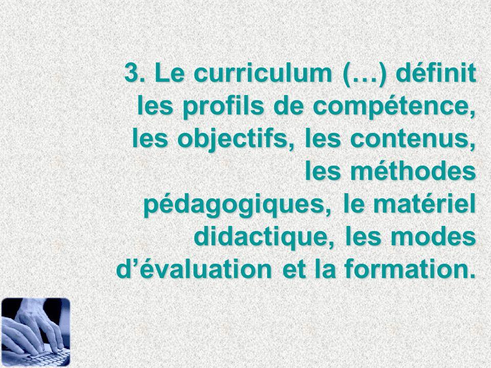 3. Le curriculum (…) définit les profils de compétence, les objectifs, les contenus, les méthodes pédagogiques, le matériel didactique, les modes déva