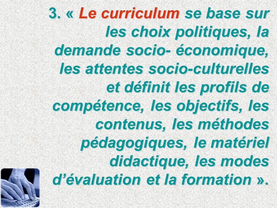 3. « Le curriculum se base sur les choix politiques, la demande socio- économique, les attentes socio-culturelles et définit les profils de compétence