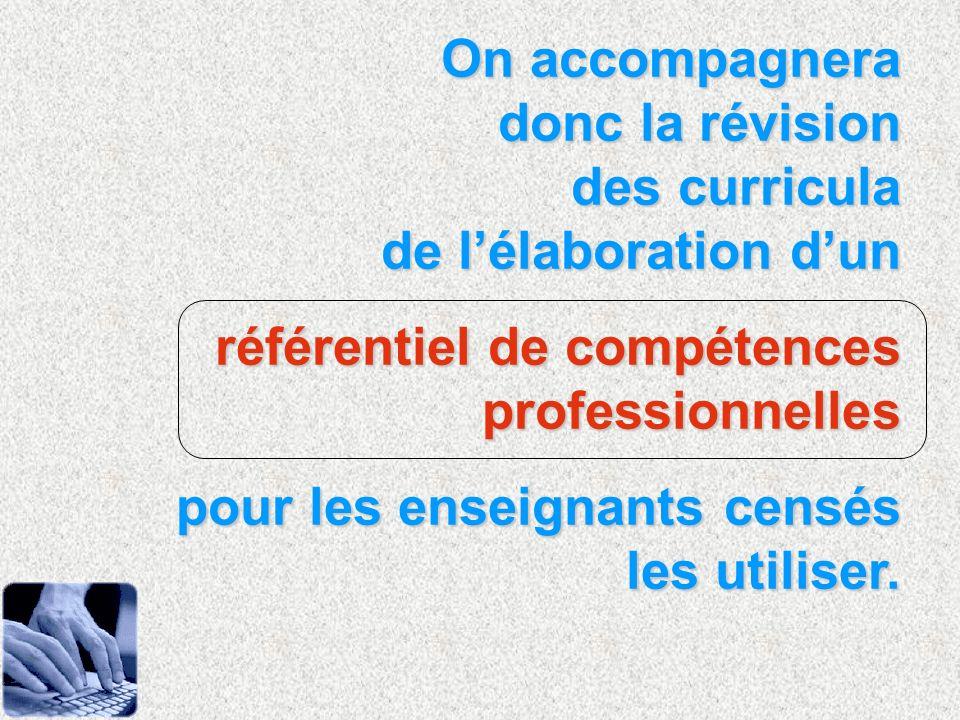 On accompagnera donc la révision des curricula de lélaboration dun référentiel de compétences professionnelles pour les enseignants censés les utilise