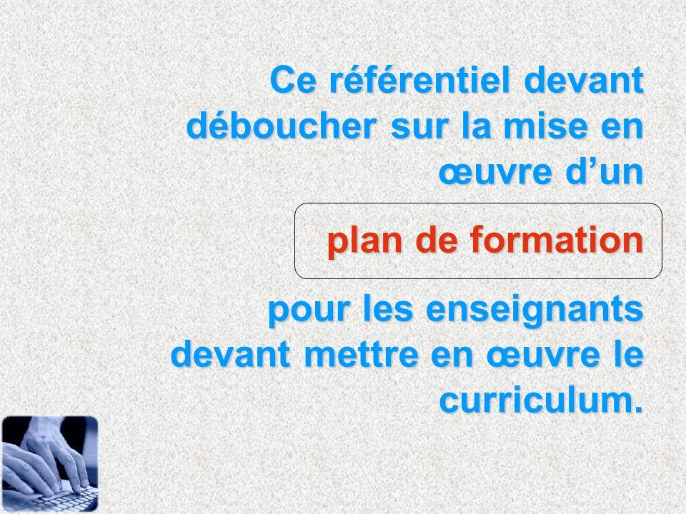 Ce référentiel devant déboucher sur la mise en œuvre dun plan de formation pour les enseignants devant mettre en œuvre le curriculum.